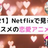 【2021】Netflixで見るべきオススメの恋愛アニメ5選